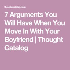 7 Arguments You Will Have When You Move In With Your Boyfriend   Thought Catalog