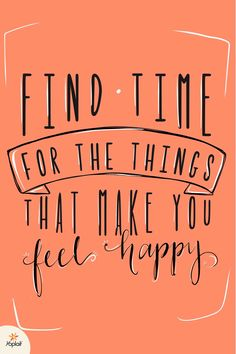 Daily Inspirational Quote: Find the time for the things that make you feel happy. - Yoplait