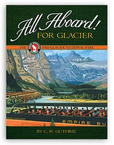 All Aboard! for Glacier: the Great Northern Railway and Glacier National Park, by C. W. Guthrie. Glacier National Park and the Great Northern Railway became synonymous in the early 20th century. Original photographs, posters, brochures, menus, time tables, postcards, and other rare promotional materials accompany a fascinating account of the creation and promotion of Glacier National Park as railroad barons raced west and competed for precious territory to expand their empires.