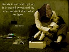 """Poverty is not made by God.  It is created by you and me when we don't share what we have."" -Mother Theresa"