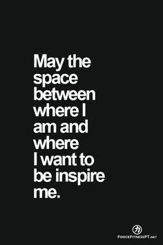May the space between where I am and where I want to be inspire me. Quote, Inspiration, Fitness, Personal Training, Force Fitness, Motivation