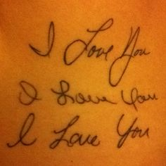 My mother, father and brother's 'I love you's' tattooed on me.