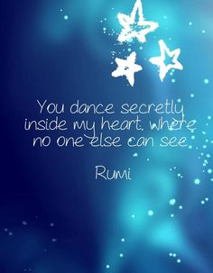 MMMM, I feel it: You dance secretly inside my heart, where no one else can see rumi Rumi Poem, Rumi Quotes, Spiritual Quotes, Words Quotes, Life Quotes, Inspirational Quotes, Poet Rumi, Sayings, Motivational