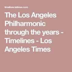 The Los Angeles Philharmonic through the years - Timelines - Los Angeles Times