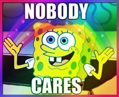 Spongebob funny nobody cares