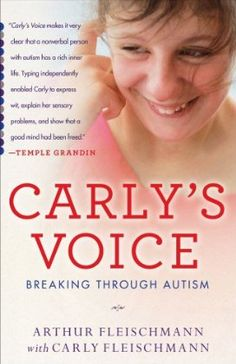 """Carly's Voice makes it very clear that a non-verbal person with autism has a rich inner life. Typing independently enabled Carly to express wit, explain her sensory problems, and show that a good mind has been freed."" --Temple Grandin (from the cover of ""Carly's Voice"" by Arthur and Carly Fleischmann"