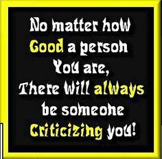No matter how good of a person you are, there will always be someone criticizing you. It's sad how some people are so jealous and intimidated by you that they only have negative things to say when they know absolutely nothing about you.