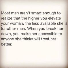 Most men aren't smart enough to realize that the higher you elevate your woman, the less available she is for other men. When you break her down, you make her accessible to anyone she thinks will treat her better.