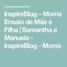 InspireBlog – Moms Ensaio de Mãe e Filha | Samantha e Manuela - InspireBlog - Moms
