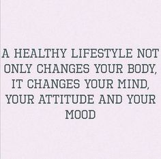 A Healthy Lifestyle Not Only Changes Your Body, It Changes Your Mind, Your Attitude And Your Mood.