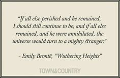 """If all else perished and he remained, . . . - Emily Bronte, Wuthering Heights"