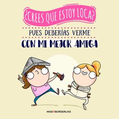 ¿Crees que estoy loca? Pues deberías verme con mi mejor amiga...! Feliz #Díainternacionaldelaamistad #humor #frases #graciosas #funny #divertidas #amistad Cute Quotes, Funny Quotes, Cool Phrases, Frases Humor, Mr Wonderful, Favorite Quotes, Bff, Illustration, How To Memorize Things