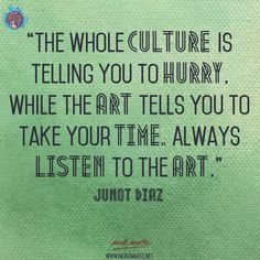 Art quotes: The whole culture is telling you to hurry, while the art tells you to take your time. Always listen to the art. Great Quotes, Quotes To Live By, Me Quotes, Motivational Quotes, Inspirational Quotes, Quotable Quotes, Encouragement, Artist Quotes, Creativity Quotes