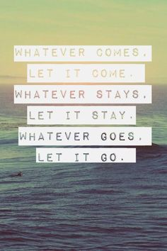 whatever comes let it come. whatever stays let it stay. whatever goes let it go. #quote