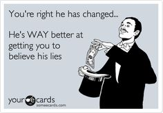 You're right he has changed... He's WAY better at getting you to believe his lies.