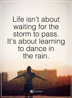 Quotes Life isn't about waiting for the storm to pass. It's about learning to dance in the rain.