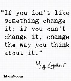 """""""If you don't like something change it; if you can't change it, change the way you think about it."""" - Mary Engelbreit"""