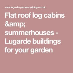 Flat roof log cabins & summerhouses - Lugarde buildings for your garden