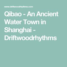 Qibao - An Ancient Water Town in Shanghai - Driftwoodrhythms