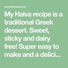 My Halva recipe is a traditional Greek dessert. Sweet, sticky and dairy free! Super easy to make and a delicious sweet bite that's great to have around the house (if it lasts long enough)! I've slightly adapted my Halva recipe to include lots of crushed walnuts which I think adds a lit ...