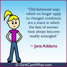 """Old-fashioned ways which no longer apply to changed conditions are a snare in which feet of women have always become readily entangled."" Jane Addams http://www.girlscantwhat.com/"