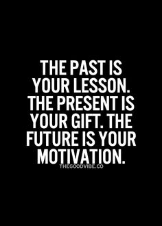 The past is your lesson. The present is your gift. The future is your motivation... wise words