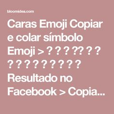 Caras Emoji  Copiar e colar símbolo Emoji > 😀 😃 😊 ☺️ 😉 😍 😘 😚 😜 😝 😳 😬 😔 😌 😒  Resultado no Facebook >                                   Copiar e colar símbolo Emoji > 😞 😣 😢 😂 😭 😪 😥 😰 😓 😔 😣 😨 😱 😠 😡  Resultado no Facebook >                                   Copiar e colar símbolo Emoji > 😁 😖 😌 😷 😣 😵 😈 😏 👲 👳 👮 👷 💂 👶 👦  Resultado no Facebook…