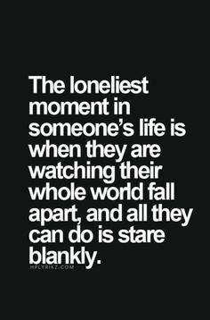 """Top 70 Broken Heart Quotes And Heartbroken Sayings - Page 2 of 7 """"The loneliest moment in someone's life is when they are watching their whole wold fall apart, and all they can do is stare blankly. Quotes Deep Feelings, Mood Quotes, Fml Quotes, Im Lost Quotes, Quotes About Sadness, Feeling Hurt Quotes, Sad Life Quotes, Feeling Broken Quotes, Quotes Of Loneliness"""