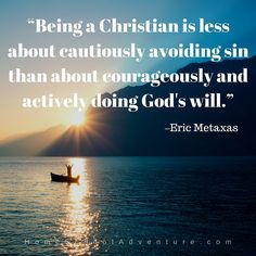"""""""Being a Christian is less about cautiously avoiding sin than about courageously and actively doing God's will.""""—Eric Metaxas"""