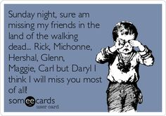 Sunday night, sure am missing my friends in the land of the walking dead... Rick, Michonne, Hershal, Glenn, Maggie, Carl but Daryl I.