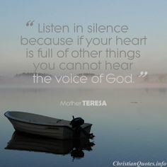 """Listen in silence because if your heart is full of other things you cannot hear the voice of God."" - Mother Teresa"
