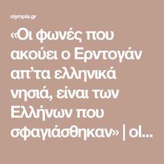 «Οι φωνές που ακούει ο Ερντογάν απ'τα ελληνικά νησιά, είναι των Ελλήνων που σφαγιάσθηκαν» | olympia.gr