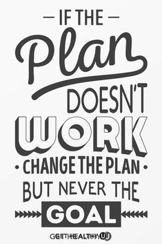 If the plan doesn't work change the plan but never the goal