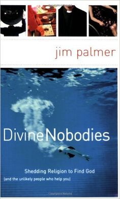 Divine Nobodies: Shedding Religion to Find God (and the unlikely people who help you): Jim Palmer: 9780849913983: Amazon.com: Books