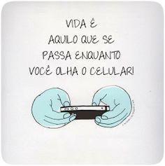 Vida é aquilo que se passa enquanto você olha o celular!