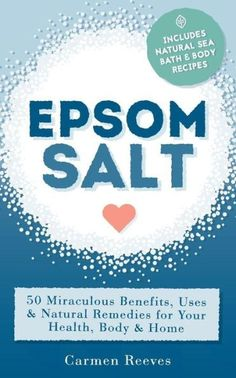 Epsom Salt: 50 Miraculous Benefits, Uses & Natural Remedies for Your Health, Body & Home