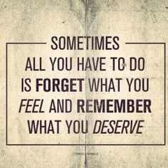 the truth. treat yourself the way you deserve to be treated even when you don't feel like it!