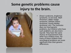 Some genetic problems cause injury to the brain. • (Down syndrome, Angleman syndrome, Cri de Chat, Wolf- Hirchhorn, Miller...