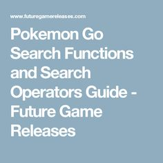 Pokemon Go Search Functions and Search Operators Guide - Future Game Releases