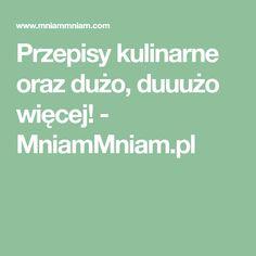 Przepisy kulinarne oraz dużo, duuużo więcej! - MniamMniam.pl