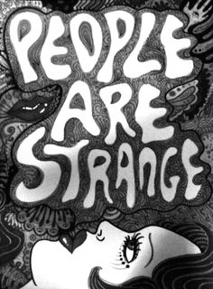"""""""People are strange when you're a stranger;   Faces look ugly when you're alone..."""""""