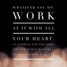 22. Whatever you do, work at it with all your heart, as working for the Lord, not for human masters . . . . – Colossians 3:23 NIV