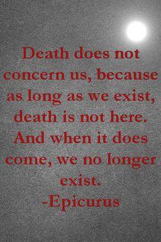 """Death does not concern us..."" - Epicurus"