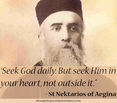 """Seek God daily. But seek Him in your heart, not outside it. And when you find Him, stand with fear and trembling, like the Cherubim and the Seraphim, for your heart has become a throne of God. But in order to find God, become humble as dust before the Lord, for the Lord abhors the proud, whereas He visits those that are humble in heart, wherefore He says: ""To whom will I look, but to him that is meek and humble in heart?"" – St Nektarios of Aegina. #orthodoxquotes #orthodoxy #stnektarios"
