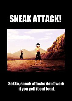 """Sokka, sneak attacks don't work if you yell it out loud."""