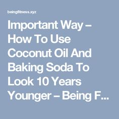 Important Way – How To Use Coconut Oil And Baking Soda To Look 10 Years Younger – Being Fitness