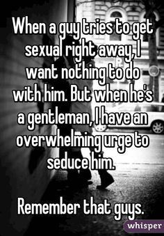 """When a guy tries to get sexual right away, I want nothing to do with him. But when he's a gentleman, I have an overwhelming urge to seduce him. Remember that guys."""