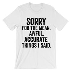 Sorry for the mean awful accurate things i said t-shirt - Fandom Shirts - Ideas of Fandom Shirts - Sorry for the mean awful accurate things i said t-shirt. Printed in California. Rude T Shirts, Meme Shirts, Sarcastic Shirts, Funny Shirt Sayings, T Shirts With Sayings, Cool Shirts, Funny Shirts, Shirt Quotes, Funny Hoodies