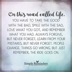 """""""On this road called life, you have to take the good with the bad, smile with the sad, love what you got, and remember what you had. Always forgive, but never forget, learn from your mistakes, but..."""
