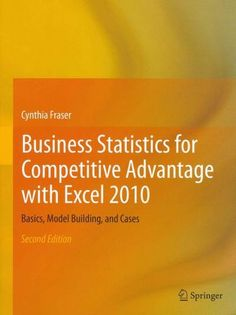 Business Statistics for Competitive Advantage With Excel 2010: Basics, Model Building, and Cases